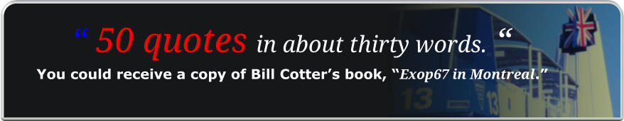 """ 50 quotes in about thirty words. "" You could receive a copy of Bill Cotter's book, ""Exop67 in Montreal."""