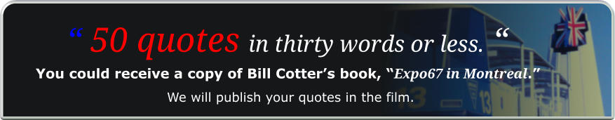 """ 50 quotes in thirty words or less. "" You could receive a copy of Bill Cotter's book, ""Expo67 in Montreal."" We will publish your quotes in the film."